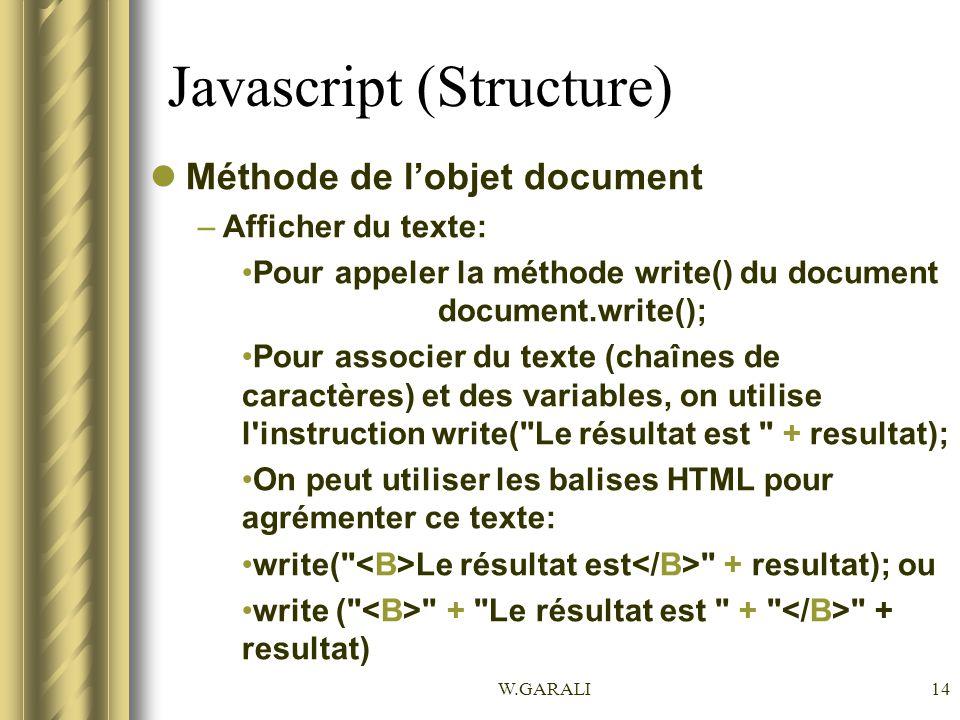 W.GARALI14 Javascript (Structure) Méthode de lobjet document –Afficher du texte: Pour appeler la méthode write() du document document.write(); Pour associer du texte (chaînes de caractères) et des variables, on utilise l instruction write( Le résultat est + resultat); On peut utiliser les balises HTML pour agrémenter ce texte: write( Le résultat est + resultat); ou write ( + Le résultat est + + resultat)