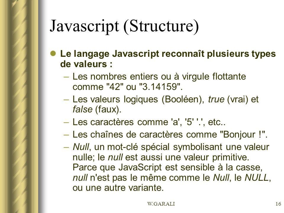W.GARALI16 Javascript (Structure) Le langage Javascript reconnaît plusieurs types de valeurs : –Les nombres entiers ou à virgule flottante comme