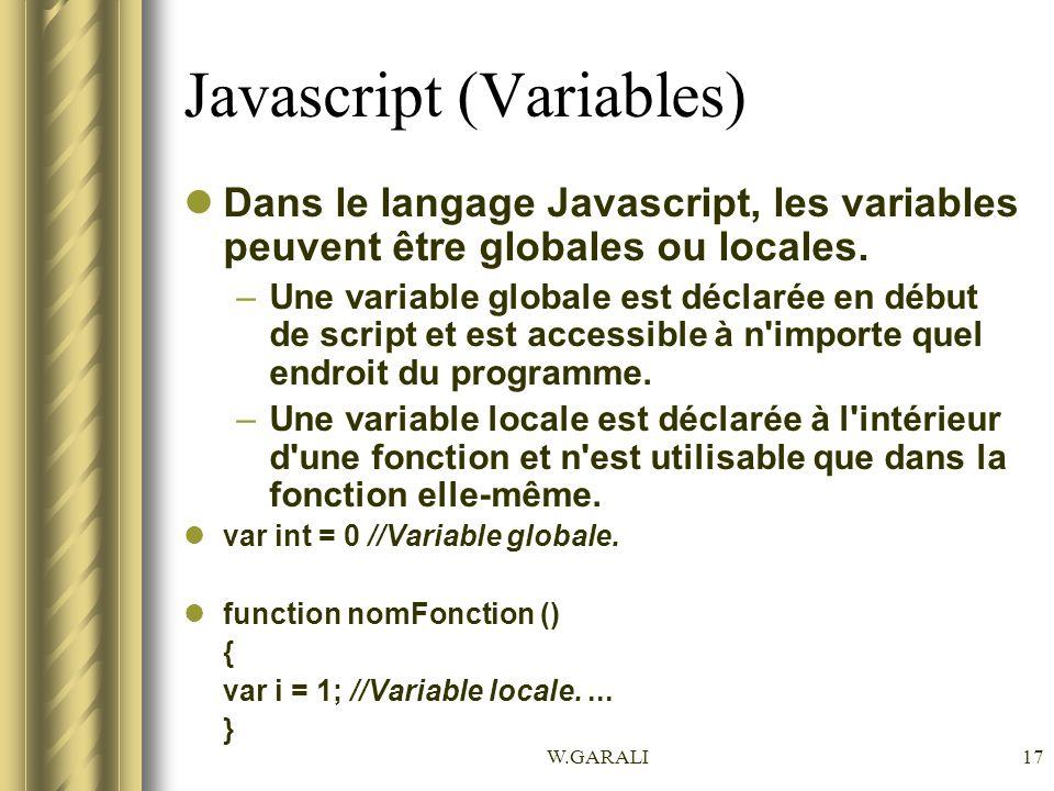 W.GARALI17 Javascript (Variables) Dans le langage Javascript, les variables peuvent être globales ou locales. –Une variable globale est déclarée en dé