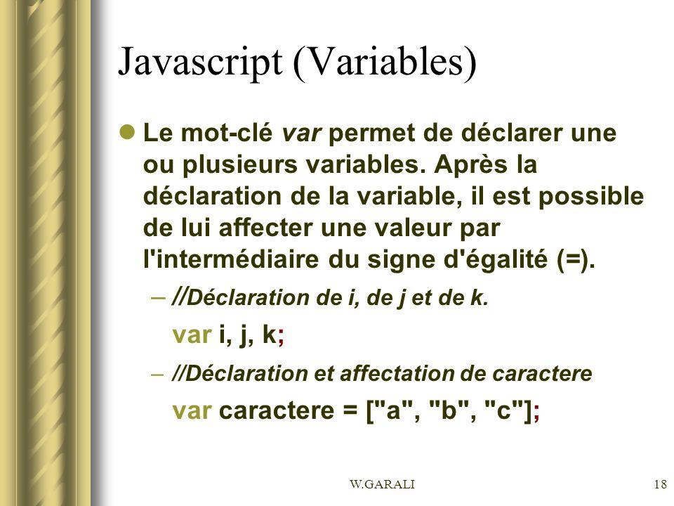 W.GARALI18 Javascript (Variables) Le mot-clé var permet de déclarer une ou plusieurs variables. Après la déclaration de la variable, il est possible d