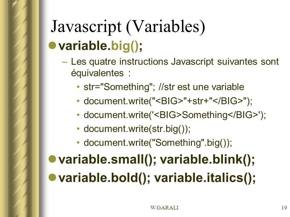 W.GARALI19 Javascript (Variables) variable.big(); –Les quatre instructions Javascript suivantes sont équivalentes : str=