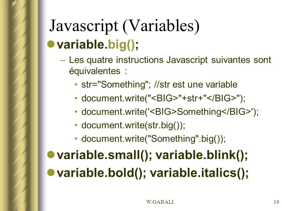W.GARALI19 Javascript (Variables) variable.big(); –Les quatre instructions Javascript suivantes sont équivalentes : str= Something ; //str est une variable document.write( +str+ ); document.write( Something ); document.write(str.big()); document.write( Something .big()); variable.small(); variable.blink(); variable.bold(); variable.italics();
