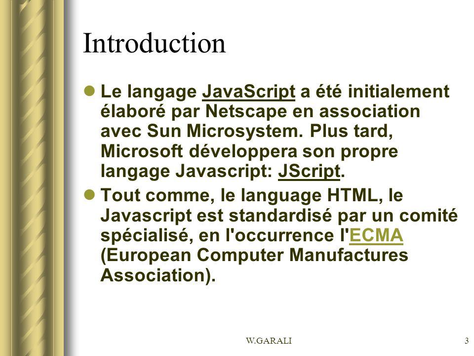 W.GARALI3 Introduction Le langage JavaScript a été initialement élaboré par Netscape en association avec Sun Microsystem. Plus tard, Microsoft dévelop
