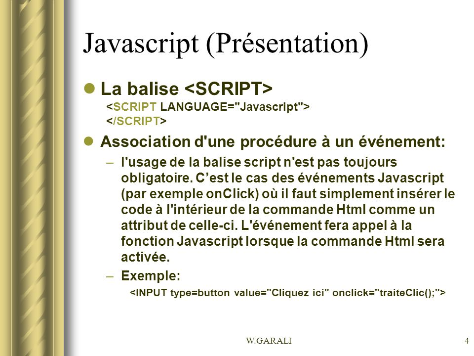 W.GARALI15 Javascript (Structure) Les nombres décimaux doivent être séparés par un point (.) comme le montre ces exemples : var PI = 3.141592654; var prix = 2.50; En ce qui concerne la casse, le langage Javascript y est extrêmement sensible –var START = début ; –var Start = un ; –var start = Un ; –var start = 0;