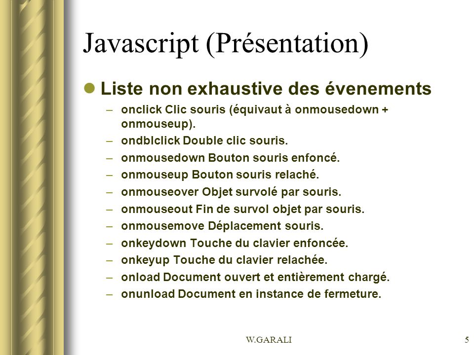W.GARALI5 Javascript (Présentation) Liste non exhaustive des évenements –onclick Clic souris (équivaut à onmousedown + onmouseup). –ondblclick Double