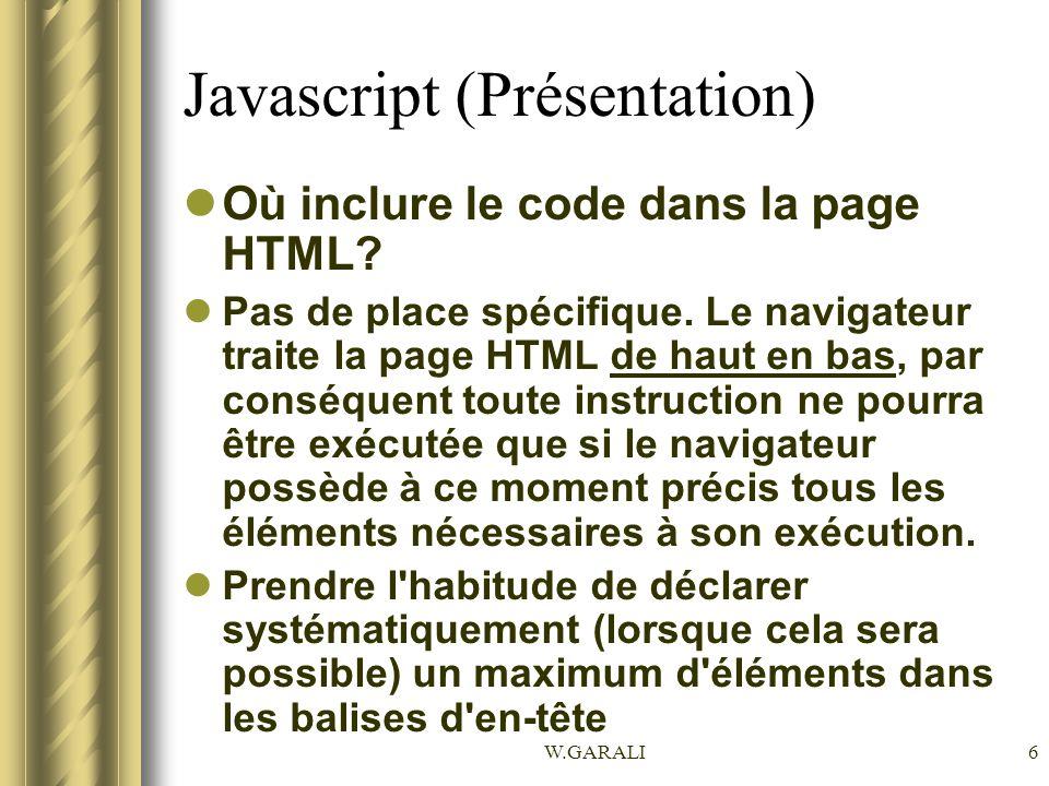 W.GARALI7 Javascript (Présentation) Extension.js pour scripts externes Les scripts sont stockés dans des fichiers distincts (avec l extension.js) et ils sont appelés à partir d un fichier HTML.