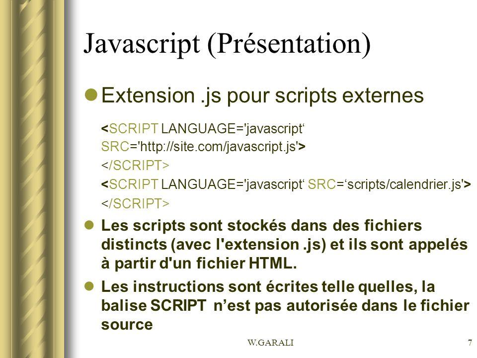 W.GARALI8 Javascript (Présentation) Première instruction Javascript –Utilisation de alert( votre texte ); –Cette instruction affiche le message « votre texte » dans une boite de dialogue pourvue d un bouton OK.