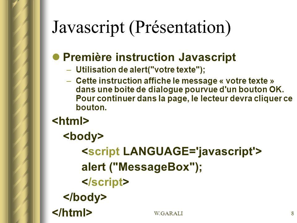 W.GARALI9 Javascript (Présentation) Remarques: –Les points-virgules à la fin de chaque instruction Javascript: obligatoire que si on a plusieurs instruction sur une ligne.