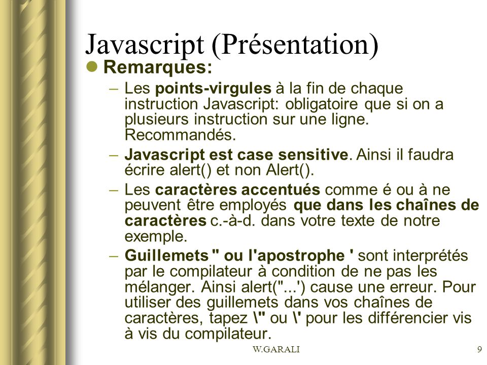 W.GARALI9 Javascript (Présentation) Remarques: –Les points-virgules à la fin de chaque instruction Javascript: obligatoire que si on a plusieurs instr