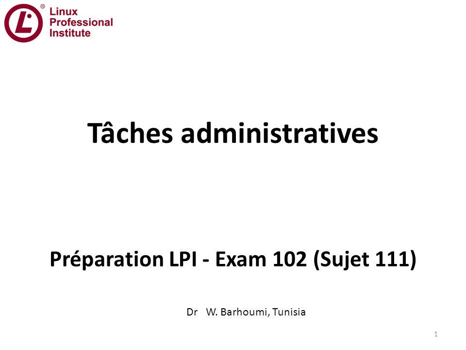 Tâches administratives Préparation LPI - Exam 102 (Sujet 111) Dr W. Barhoumi, Tunisia 1