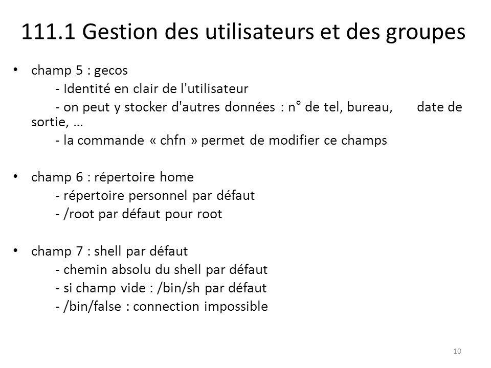 111.1 Gestion des utilisateurs et des groupes champ 5 : gecos - Identité en clair de l'utilisateur - on peut y stocker d'autres données : n° de tel, b