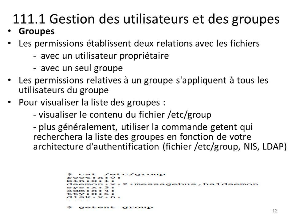 111.1 Gestion des utilisateurs et des groupes Groupes Les permissions établissent deux relations avec les fichiers - avec un utilisateur propriétaire - avec un seul groupe Les permissions relatives à un groupe s appliquent à tous les utilisateurs du groupe Pour visualiser la liste des groupes : - visualiser le contenu du fichier /etc/group - plus généralement, utiliser la commande getent qui recherchera la liste des groupes en fonction de votre architecture d authentification (fichier /etc/group, NIS, LDAP) 12
