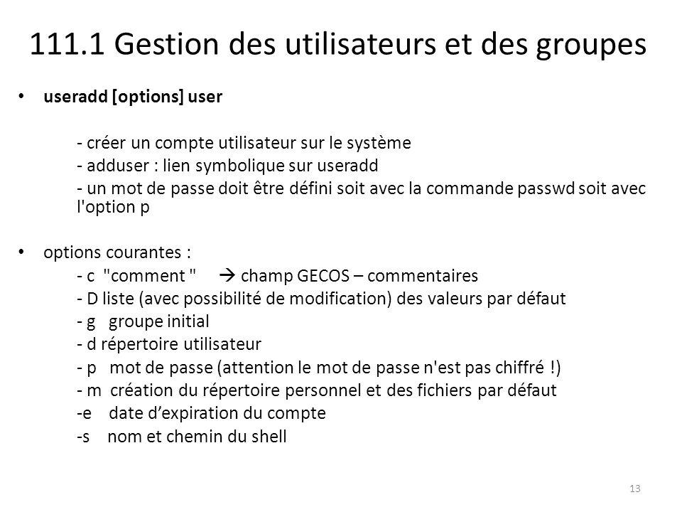 111.1 Gestion des utilisateurs et des groupes useradd [options] user - créer un compte utilisateur sur le système - adduser : lien symbolique sur user