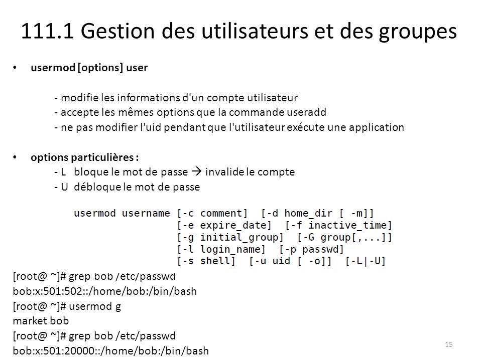 111.1 Gestion des utilisateurs et des groupes usermod [options] user - modifie les informations d un compte utilisateur - accepte les mêmes options que la commande useradd - ne pas modifier l uid pendant que l utilisateur exécute une application options particulières : - L bloque le mot de passe invalide le compte - U débloque le mot de passe [root@ ~]# grep bob /etc/passwd bob:x:501:502::/home/bob:/bin/bash [root@ ~]# usermod g market bob [root@ ~]# grep bob /etc/passwd bob:x:501:20000::/home/bob:/bin/bash 15