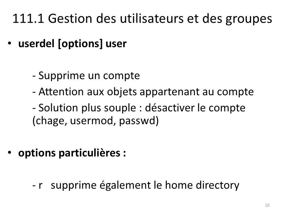 111.1 Gestion des utilisateurs et des groupes userdel [options] user - Supprime un compte - Attention aux objets appartenant au compte - Solution plus souple : désactiver le compte (chage, usermod, passwd) options particulières : - r supprime également le home directory 16