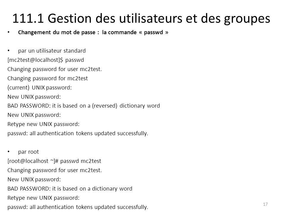 111.1 Gestion des utilisateurs et des groupes Changement du mot de passe : la commande « passwd » par un utilisateur standard [mc2test@localhost]$ passwd Changing password for user mc2test.