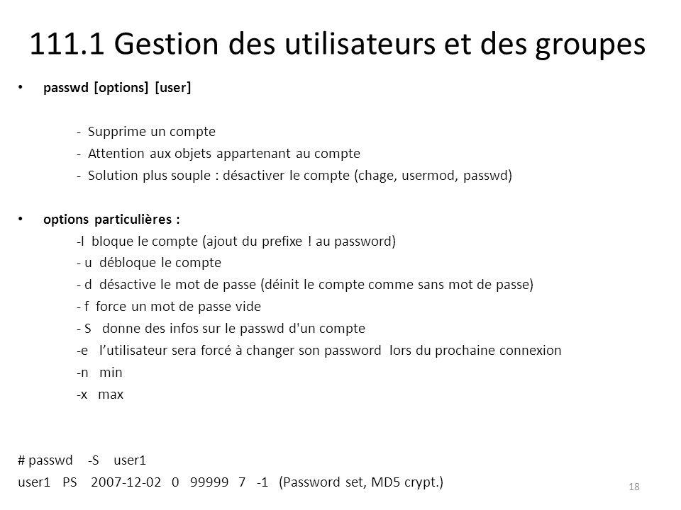 111.1 Gestion des utilisateurs et des groupes passwd [options] [user] - Supprime un compte - Attention aux objets appartenant au compte - Solution plu