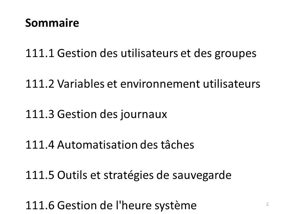 Sommaire 111.1 Gestion des utilisateurs et des groupes 111.2 Variables et environnement utilisateurs 111.3 Gestion des journaux 111.4 Automatisation des tâches 111.5 Outils et stratégies de sauvegarde 111.6 Gestion de l heure système 2