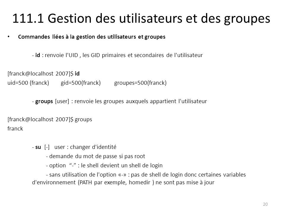111.1 Gestion des utilisateurs et des groupes Commandes liées à la gestion des utilisateurs et groupes - id : renvoie l'UID, les GID primaires et seco