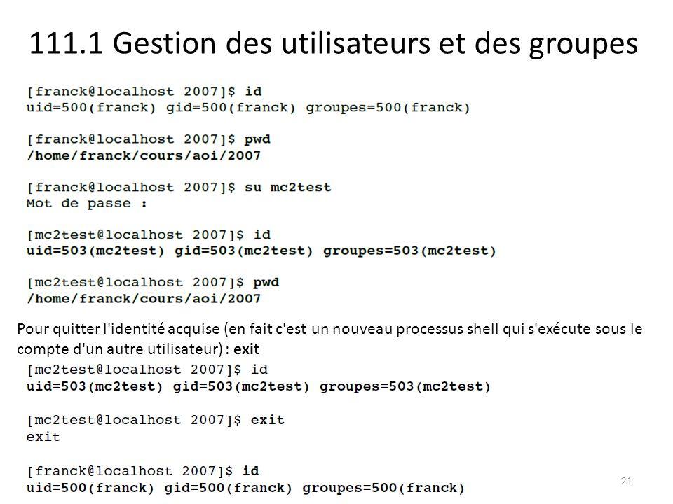 111.1 Gestion des utilisateurs et des groupes 21 Pour quitter l identité acquise (en fait c est un nouveau processus shell qui s exécute sous le compte d un autre utilisateur) : exit