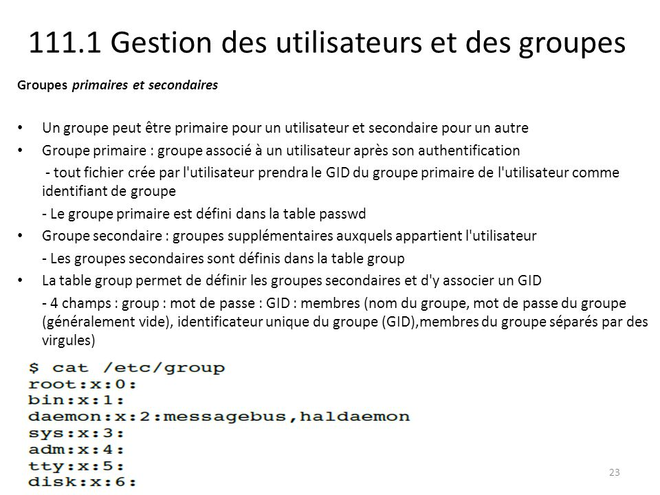 111.1 Gestion des utilisateurs et des groupes Groupes primaires et secondaires Un groupe peut être primaire pour un utilisateur et secondaire pour un autre Groupe primaire : groupe associé à un utilisateur après son authentification - tout fichier crée par l utilisateur prendra le GID du groupe primaire de l utilisateur comme identifiant de groupe - Le groupe primaire est défini dans la table passwd Groupe secondaire : groupes supplémentaires auxquels appartient l utilisateur - Les groupes secondaires sont définis dans la table group La table group permet de définir les groupes secondaires et d y associer un GID - 4 champs : group : mot de passe : GID : membres (nom du groupe, mot de passe du groupe (généralement vide), identificateur unique du groupe (GID),membres du groupe séparés par des virgules) 23