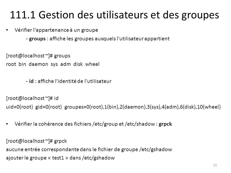 111.1 Gestion des utilisateurs et des groupes Vérifier l appartenance à un groupe - groups : affiche les groupes auxquels l utilisateur appartient [root@localhost ~]# groups root bin daemon sys adm disk wheel - id : affiche l identité de l utilisateur [root@localhost ~]# id uid=0(root) gid=0(root) groupes=0(root),1(bin),2(daemon),3(sys),4(adm),6(disk),10(wheel) Vérifier la cohérence des fichiers /etc/group et /etc/shadow : grpck [root@localhost ~]# grpck aucune entrée correspondante dans le fichier de groupe /etc/gshadow ajouter le groupe « test1 » dans /etc/gshadow 25