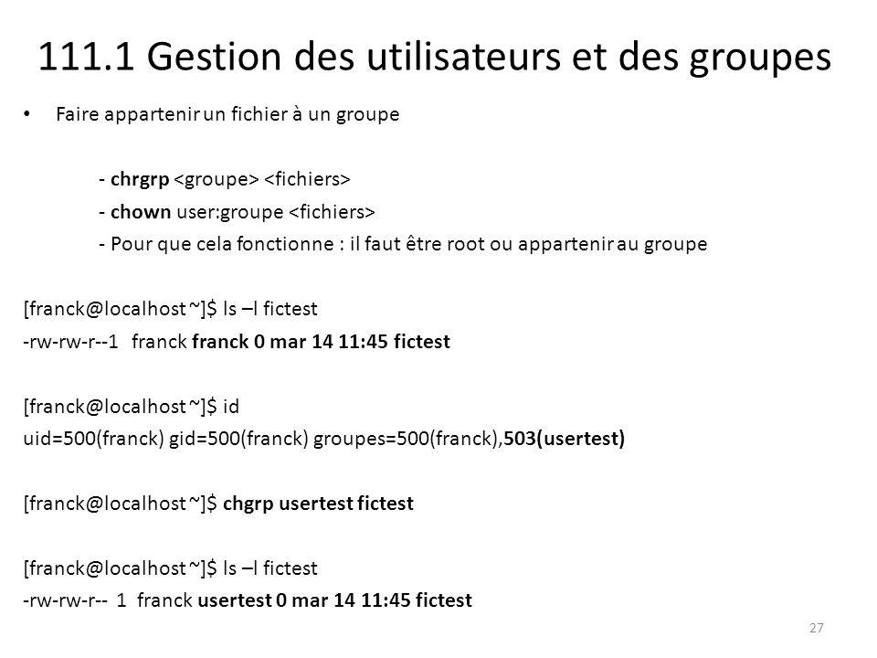 111.1 Gestion des utilisateurs et des groupes Faire appartenir un fichier à un groupe - chrgrp - chown user:groupe - Pour que cela fonctionne : il fau