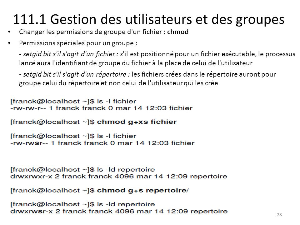 111.1 Gestion des utilisateurs et des groupes Changer les permissions de groupe d'un fichier : chmod Permissions spéciales pour un groupe : - setgid b