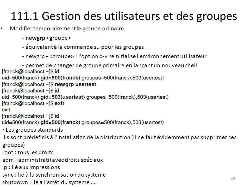 111.1 Gestion des utilisateurs et des groupes Modifier temporairement le groupe primaire - newgrp - équivalent à la commande su pour les groupes - new
