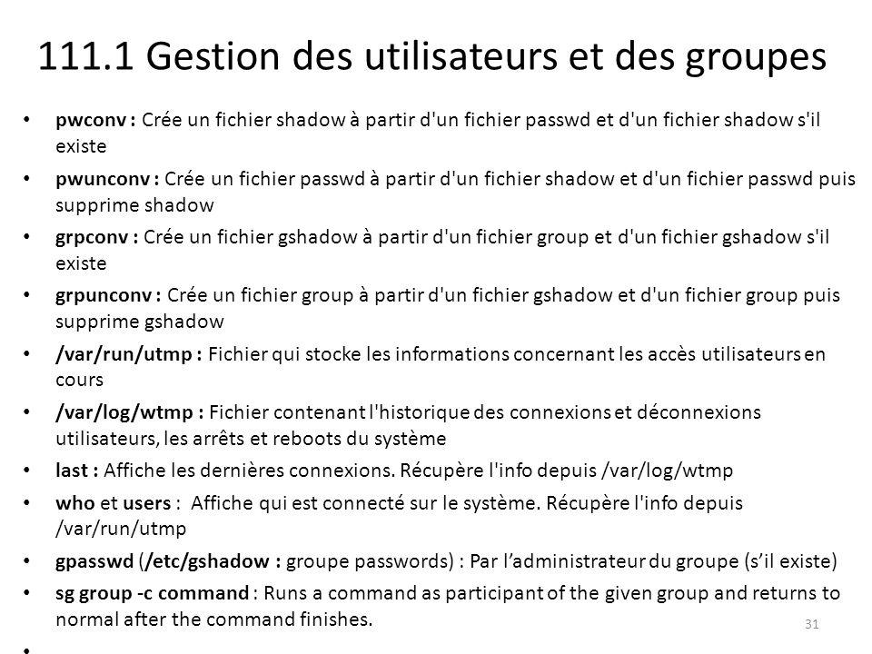 111.1 Gestion des utilisateurs et des groupes pwconv : Crée un fichier shadow à partir d un fichier passwd et d un fichier shadow s il existe pwunconv : Crée un fichier passwd à partir d un fichier shadow et d un fichier passwd puis supprime shadow grpconv : Crée un fichier gshadow à partir d un fichier group et d un fichier gshadow s il existe grpunconv : Crée un fichier group à partir d un fichier gshadow et d un fichier group puis supprime gshadow /var/run/utmp : Fichier qui stocke les informations concernant les accès utilisateurs en cours /var/log/wtmp : Fichier contenant l historique des connexions et déconnexions utilisateurs, les arrêts et reboots du système last : Affiche les dernières connexions.