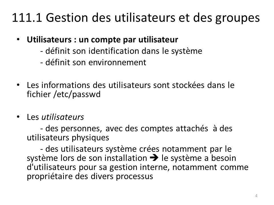 111.1 Gestion des utilisateurs et des groupes Utilisateurs : un compte par utilisateur - définit son identification dans le système - définit son envi