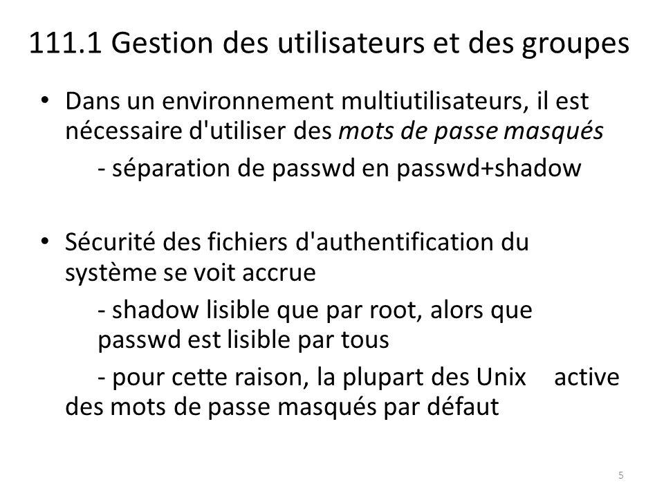 111.1 Gestion des utilisateurs et des groupes Ajouter des utilisateurs à un groupe - usermod -G groupe1 [,groupe2,...] user - directement en paramètre à la création de l utilisateur - en modifiant manuellement /etc/group [root@localhost ~]# groupadd usertest [root@localhost ~]# getent group | grep usertest usertest:x:503: [root@localhost ~]# id test uid=501(test) gid=501(test) groupes=501(test) [root@localhost ~]# usermod -G usertest test [root@localhost ~]# id test uid=501(test) gid=501(test) groupes=501(test),503(usertest) 26