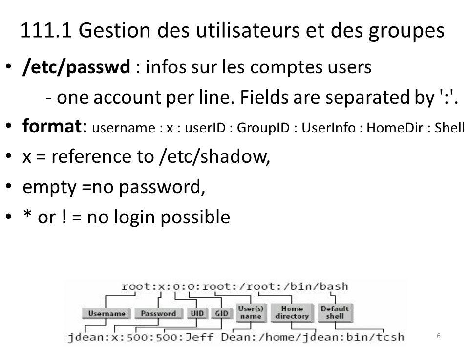 111.1 Gestion des utilisateurs et des groupes /etc/passwd : infos sur les comptes users - one account per line. Fields are separated by ':'. format: u