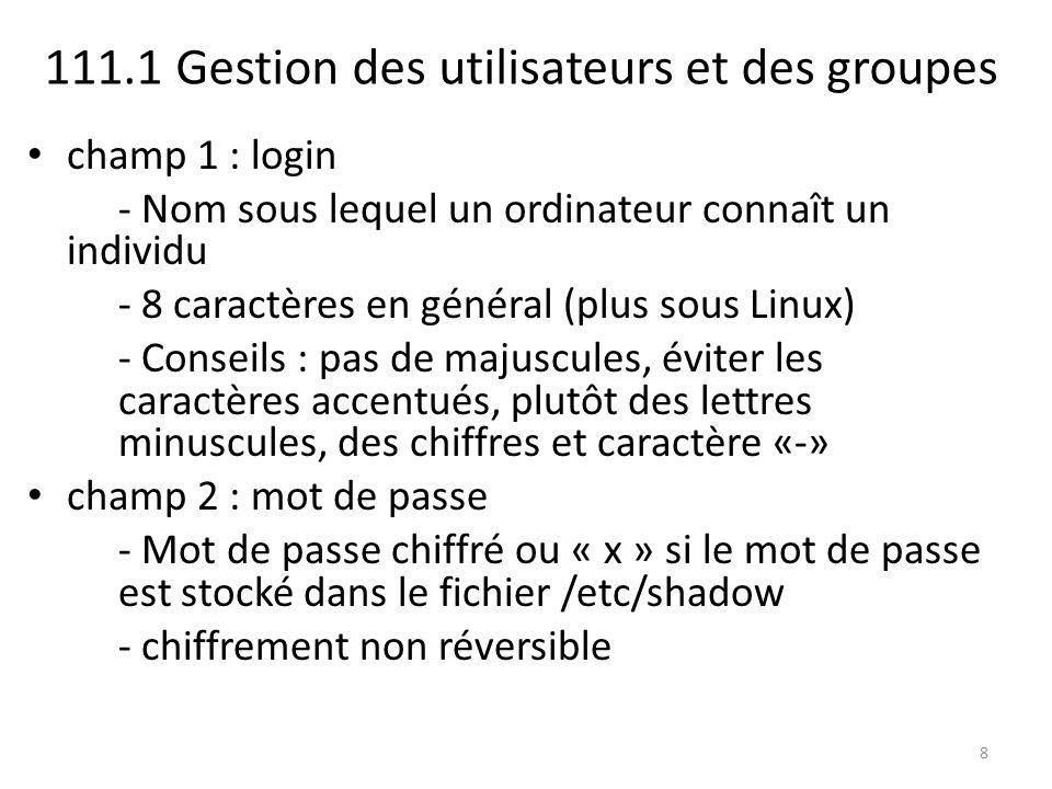 champ 1 : login - Nom sous lequel un ordinateur connaît un individu - 8 caractères en général (plus sous Linux) - Conseils : pas de majuscules, éviter les caractères accentués, plutôt des lettres minuscules, des chiffres et caractère «-» champ 2 : mot de passe - Mot de passe chiffré ou « x » si le mot de passe est stocké dans le fichier /etc/shadow - chiffrement non réversible 8
