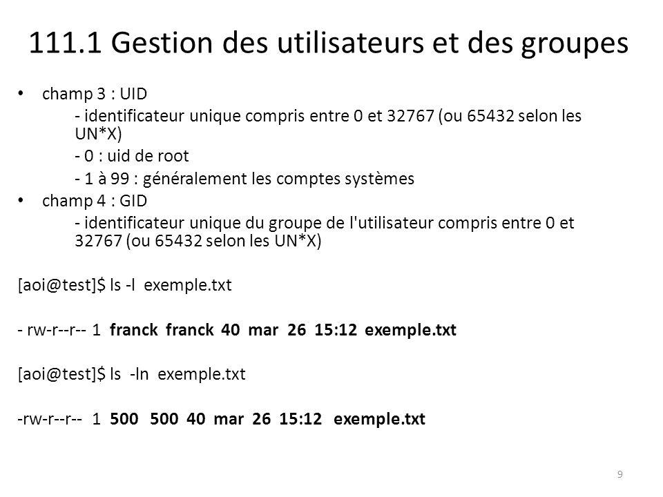 111.1 Gestion des utilisateurs et des groupes champ 3 : UID - identificateur unique compris entre 0 et 32767 (ou 65432 selon les UN*X) - 0 : uid de root - 1 à 99 : généralement les comptes systèmes champ 4 : GID - identificateur unique du groupe de l utilisateur compris entre 0 et 32767 (ou 65432 selon les UN*X) [aoi@test]$ ls -l exemple.txt - rw-r--r-- 1 franck franck 40 mar 26 15:12 exemple.txt [aoi@test]$ ls -ln exemple.txt -rw-r--r-- 1 500 500 40 mar 26 15:12 exemple.txt 9