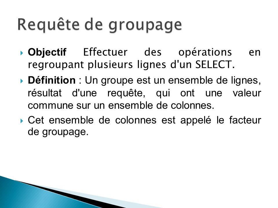 Objectif Effectuer des opérations en regroupant plusieurs lignes d'un SELECT. Définition : Un groupe est un ensemble de lignes, résultat d'une requête