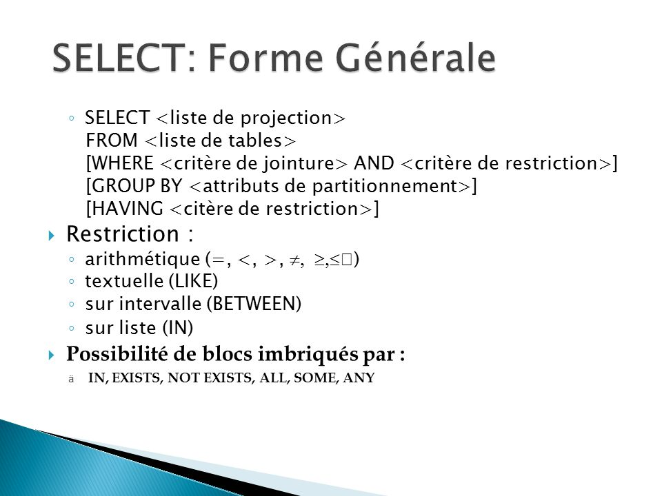 SELECT FROM [WHERE AND ] [GROUP BY ] [HAVING ] Restriction : arithmétique (=,, ) textuelle (LIKE) sur intervalle (BETWEEN) sur liste (IN) Possibilité