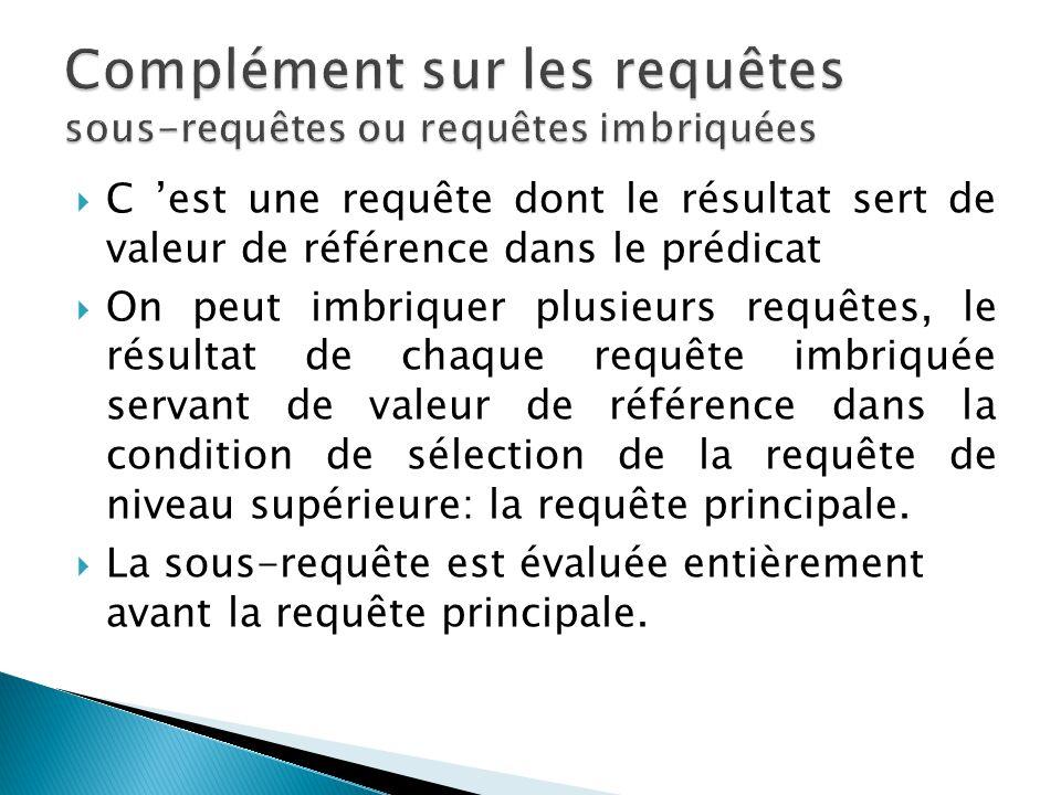 C est une requête dont le résultat sert de valeur de référence dans le prédicat On peut imbriquer plusieurs requêtes, le résultat de chaque requête im