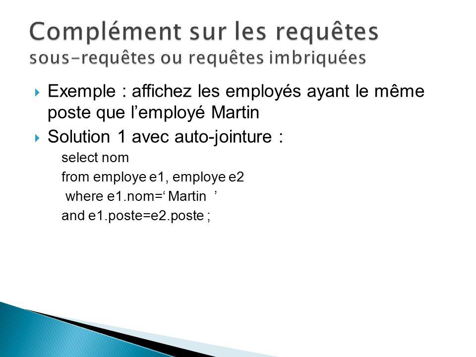 Exemple : affichez les employés ayant le même poste que lemployé Martin Solution 1 avec auto-jointure : select nom from employe e1, employe e2 where e
