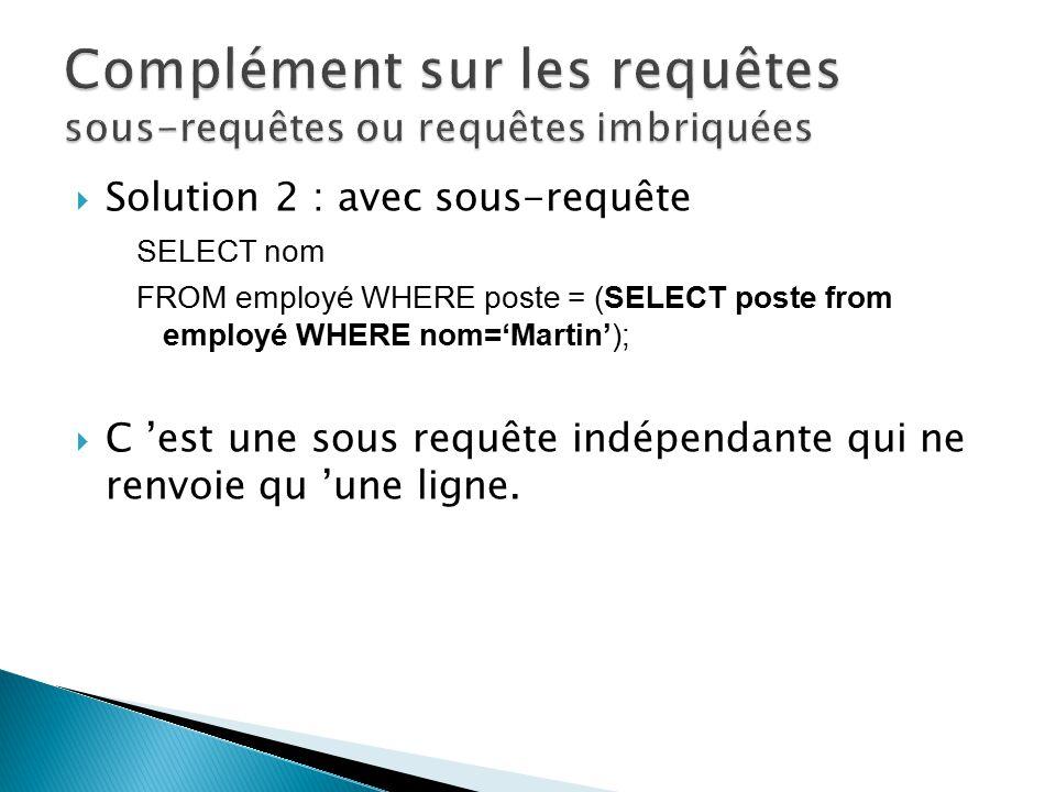 Solution 2 : avec sous-requête SELECT nom FROM employé WHERE poste = (SELECT poste from employé WHERE nom=Martin); C est une sous requête indépendante