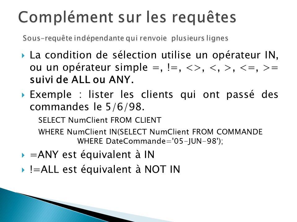 La condition de sélection utilise un opérateur IN, ou un opérateur simple =, !=, <>,, = suivi de ALL ou ANY. Exemple : lister les clients qui ont pass