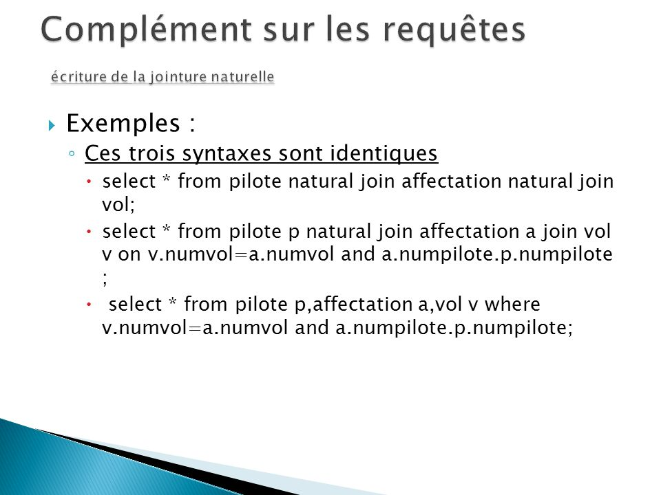 Exemples : Ces trois syntaxes sont identiques select * from pilote natural join affectation natural join vol; select * from pilote p natural join affe