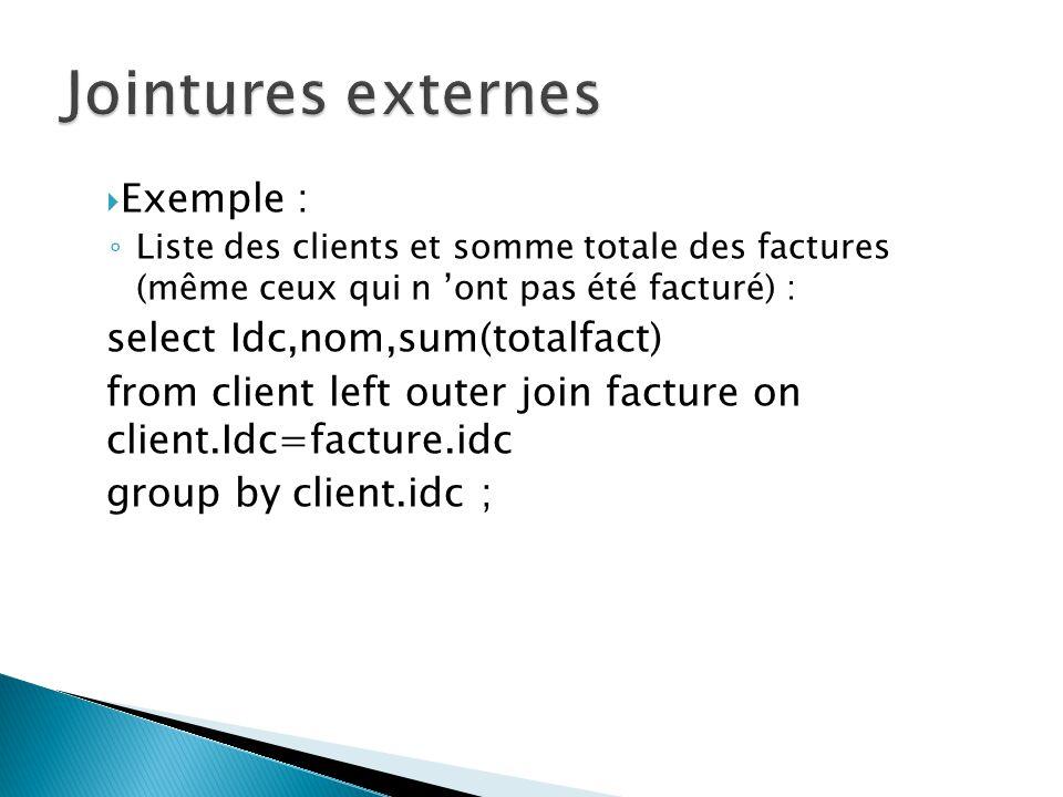 Exemple : Liste des clients et somme totale des factures (même ceux qui n ont pas été facturé) : select Idc,nom,sum(totalfact) from client left outer