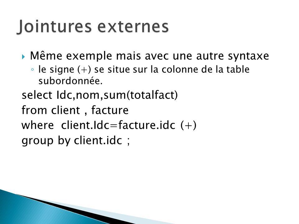 Même exemple mais avec une autre syntaxe le signe (+) se situe sur la colonne de la table subordonnée. select Idc,nom,sum(totalfact) from client, fact