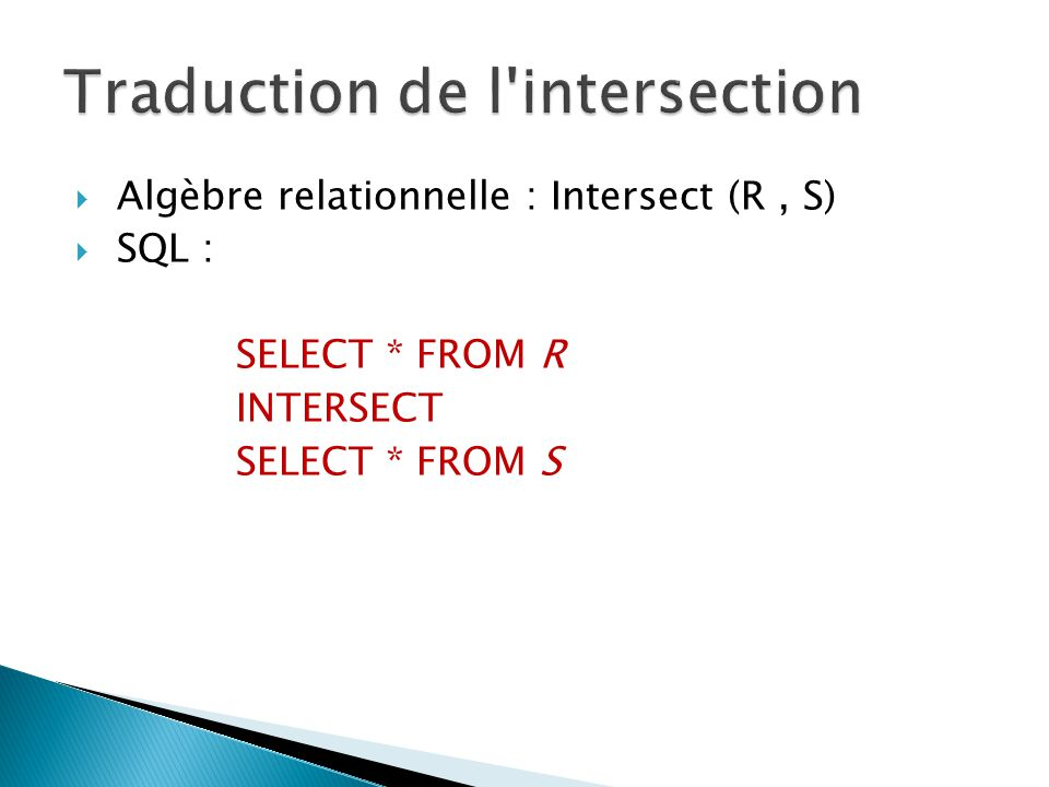 Algèbre relationnelle : Intersect (R, S) SQL : SELECT * FROM R INTERSECT SELECT * FROM S