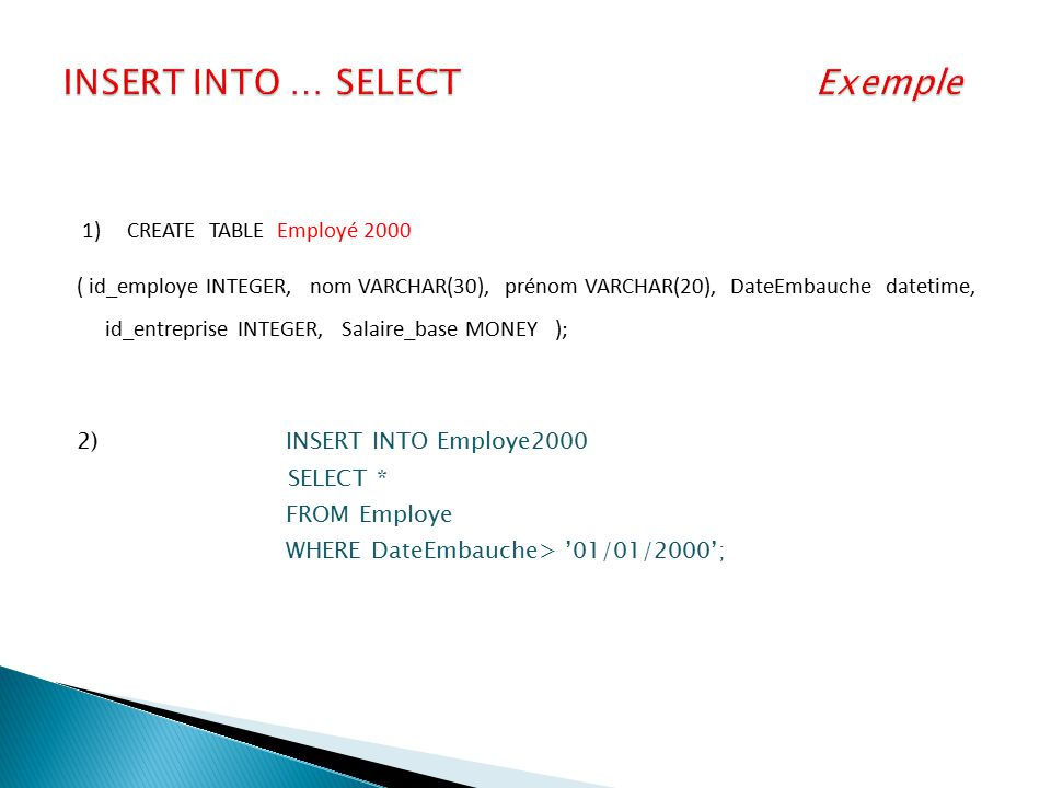 1) CREATE TABLE Employé 2000 ( id_employe INTEGER, nom VARCHAR(30), prénom VARCHAR(20), DateEmbauche datetime, id_entreprise INTEGER, Salaire_base MON