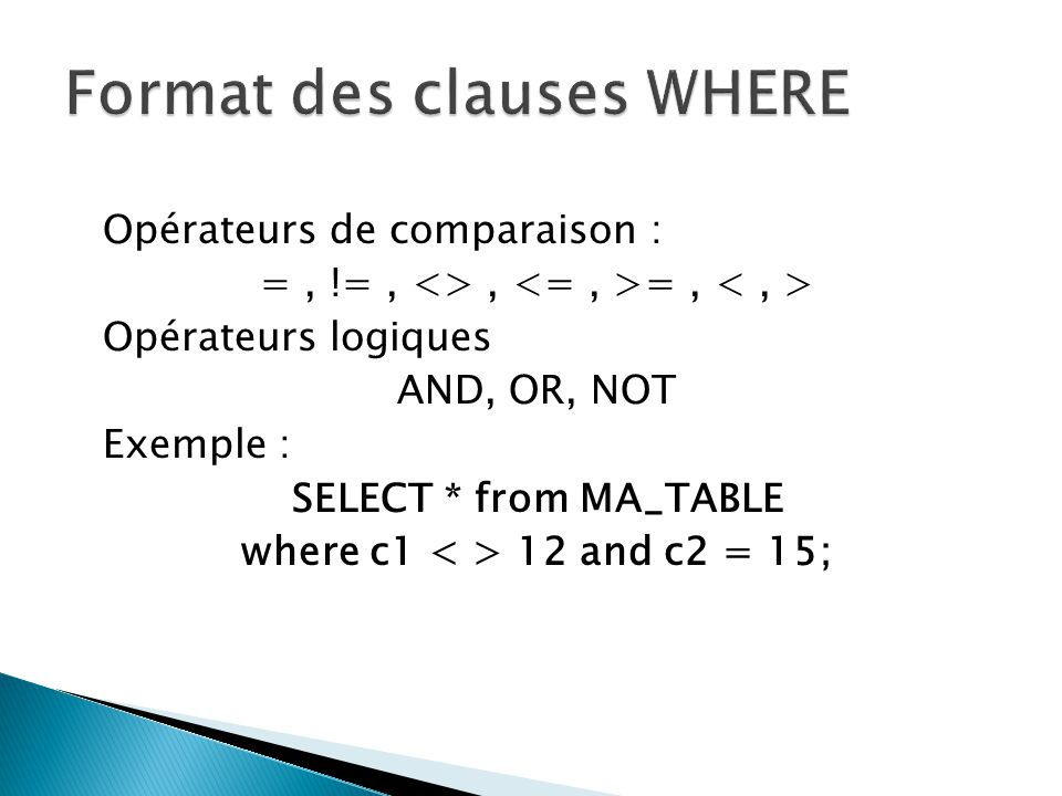 Opérateurs de comparaison : =, !=, <>, =, Opérateurs logiques AND, OR, NOT Exemple : SELECT * from MA_TABLE where c1 12 and c2 = 15;