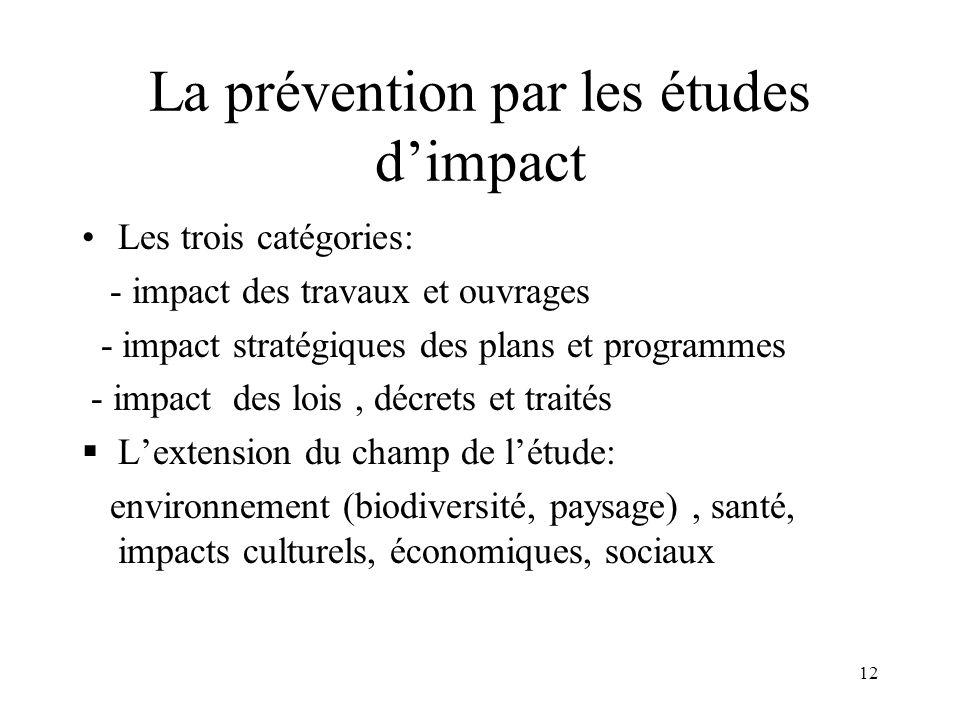 12 La prévention par les études dimpact Les trois catégories: - impact des travaux et ouvrages - impact stratégiques des plans et programmes - impact