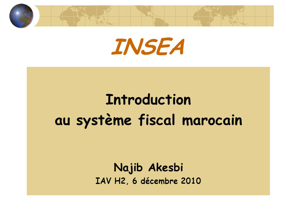 INSEA Introduction au système fiscal marocain Najib Akesbi IAV H2, 6 décembre 2010
