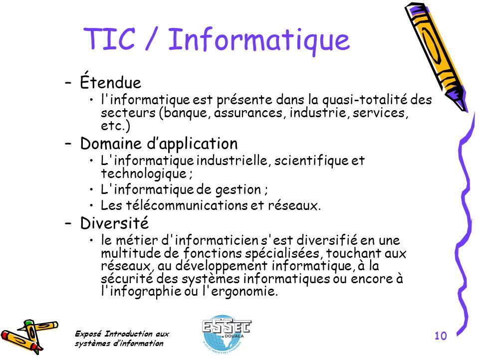 Exposé Introduction aux systèmes dinformation 10 TIC / Informatique –Étendue l'informatique est présente dans la quasi-totalité des secteurs (banque,